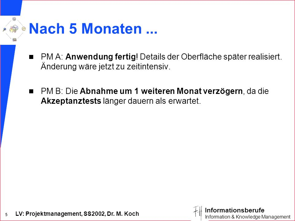 LV: Projektmanagement, SS2002, Dr. M. Koch 4 Informationsberufe Information & Knowledge Management Nach 3 Monaten... n PM A: Realisierer signalisieren