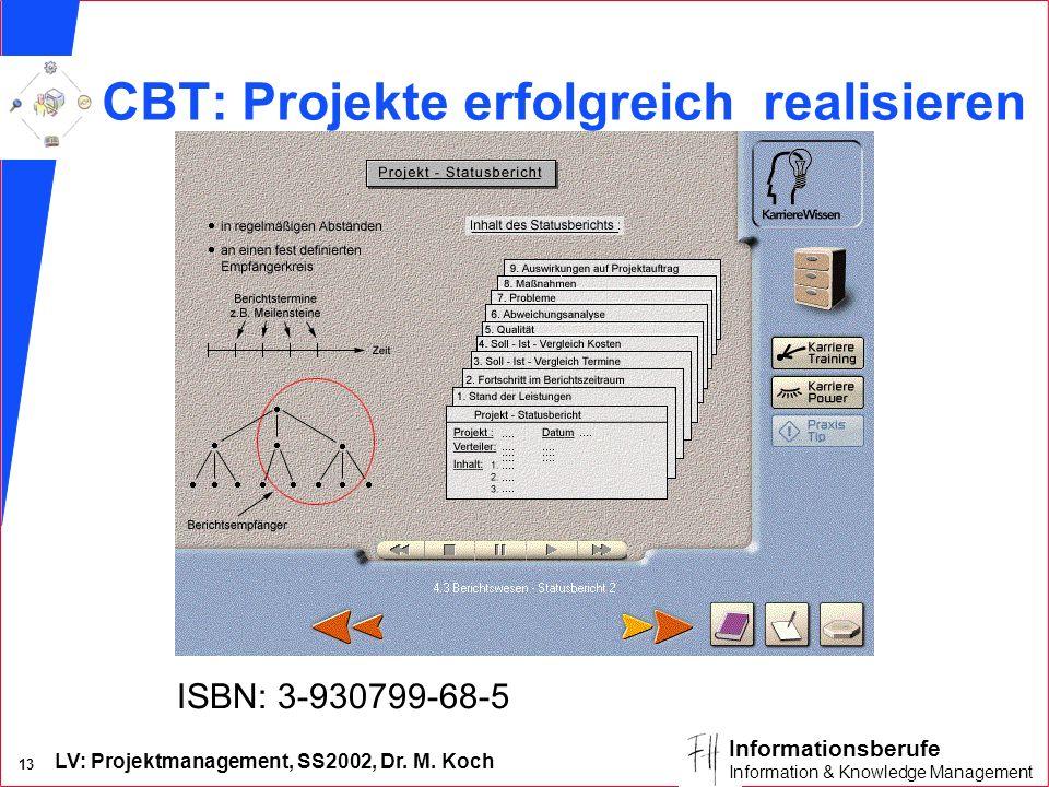 LV: Projektmanagement, SS2002, Dr. M. Koch 13 Informationsberufe Information & Knowledge Management CBT: Projekte erfolgreich realisieren ISBN: 3-9307