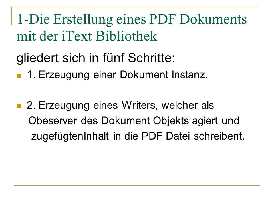 1-Die Erstellung eines PDF Dokuments mit der iText Bibliothek gliedert sich in fünf Schritte: 1. Erzeugung einer Dokument Instanz. 2. Erzeugung eines