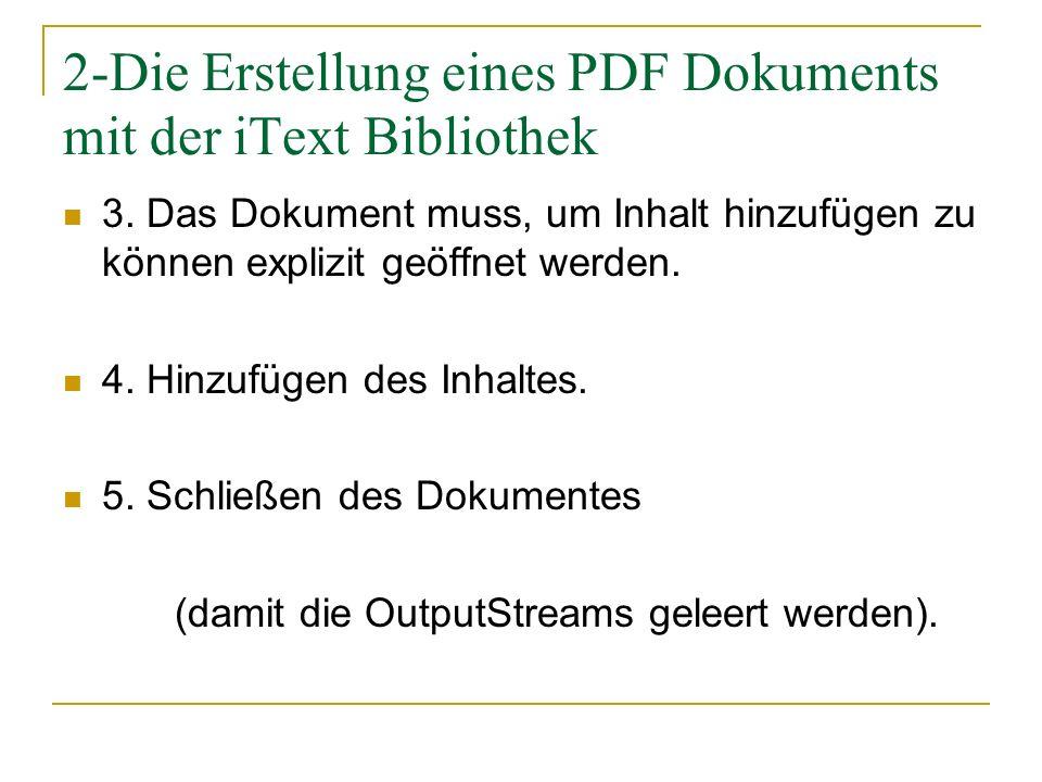 2-Die Erstellung eines PDF Dokuments mit der iText Bibliothek 3. Das Dokument muss, um Inhalt hinzufügen zu können explizit geöffnet werden. 4. Hinzuf
