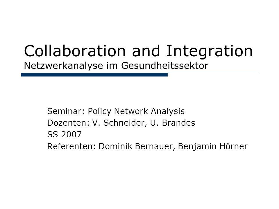 Collaboration and Integration Netzwerkanalyse im Gesundheitssektor Seminar: Policy Network Analysis Dozenten: V. Schneider, U. Brandes SS 2007 Referen