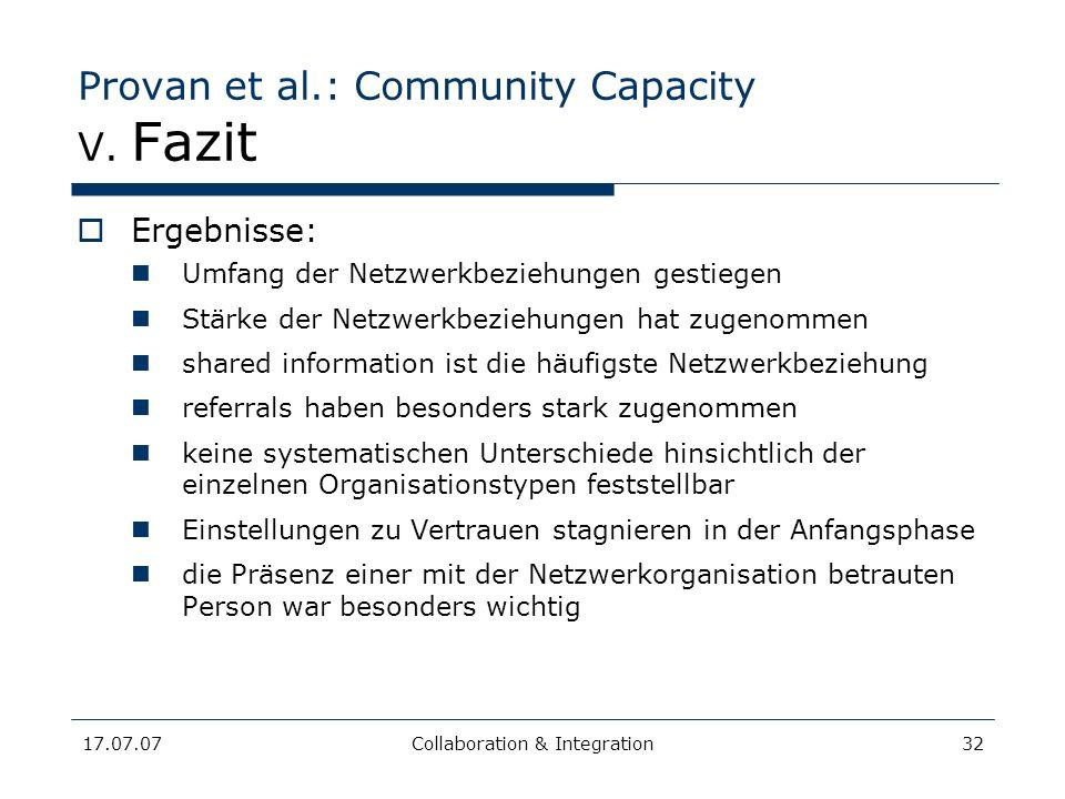 17.07.07Collaboration & Integration32 Provan et al.: Community Capacity V. Fazit Ergebnisse: Umfang der Netzwerkbeziehungen gestiegen Stärke der Netzw