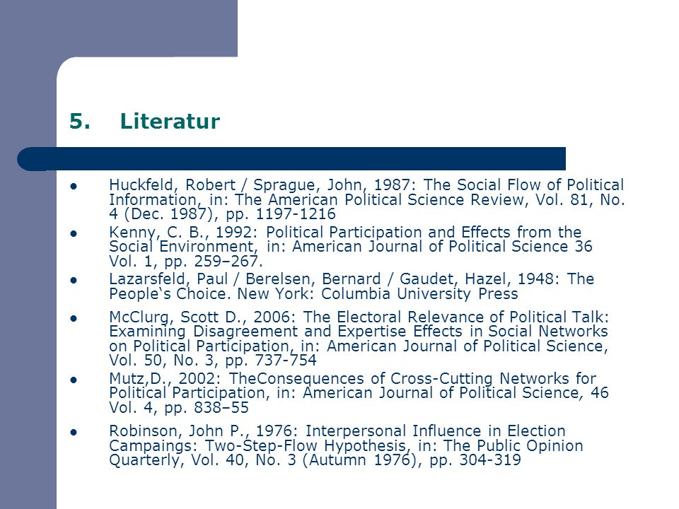 5.Literatur Huckfeld, Robert / Sprague, John, 1987: The Social Flow of Political Information, in: The American Political Science Review, Vol. 81, No.