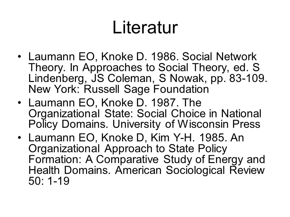 Literatur Laumann EO, Knoke D. 1986. Social Network Theory. In Approaches to Social Theory, ed. S Lindenberg, JS Coleman, S Nowak, pp. 83-109. New Yor