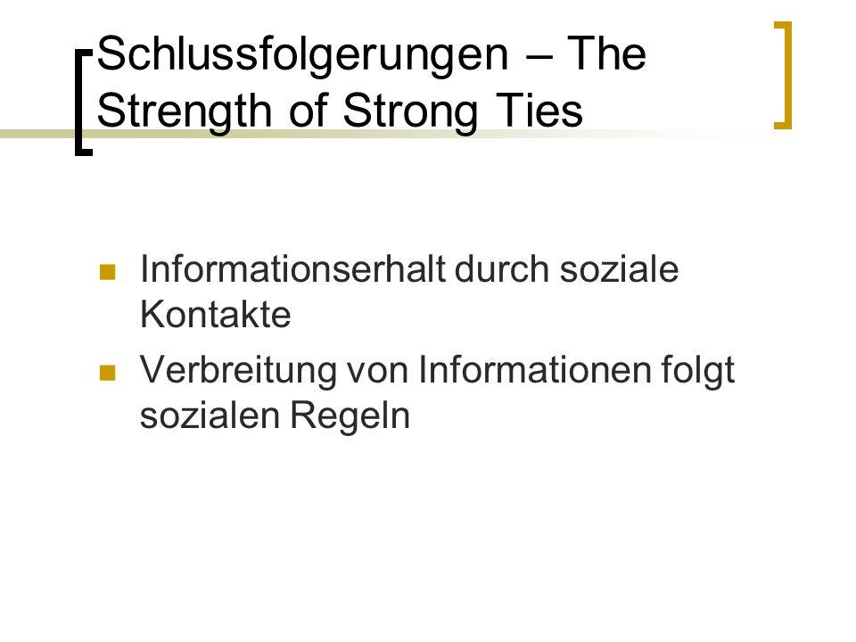 Schlussfolgerungen – The Strength of Strong Ties Informationserhalt durch soziale Kontakte Verbreitung von Informationen folgt sozialen Regeln