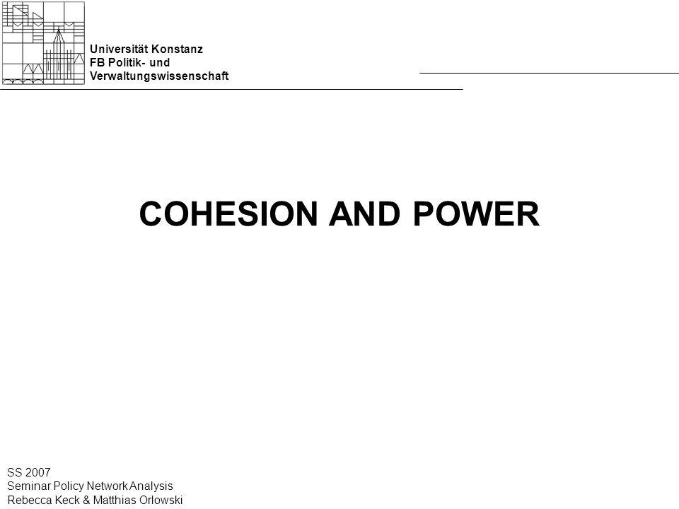 Universität Konstanz FB Politik- und Verwaltungswissenschaft SS 2007 Seminar Policy Network Analysis Rebecca Keck & Matthias Orlowski COHESION AND POWER