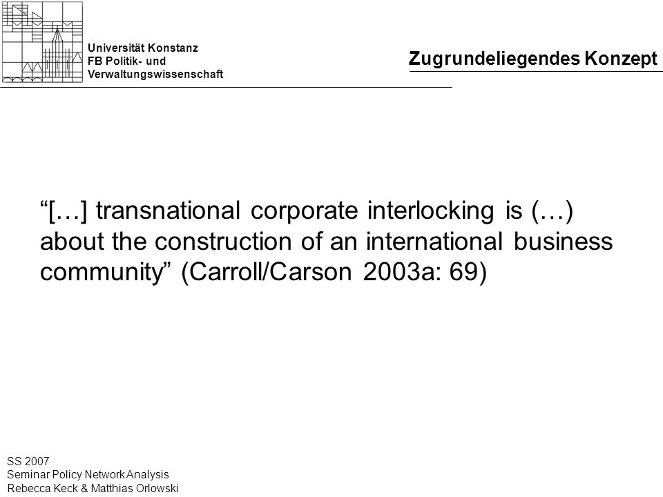 Universität Konstanz FB Politik- und Verwaltungswissenschaft SS 2007 Seminar Policy Network Analysis Rebecca Keck & Matthias Orlowski Zugrundeliegendes Konzept […] transnational corporate interlocking is (…) about the construction of an international business community (Carroll/Carson 2003a: 69)