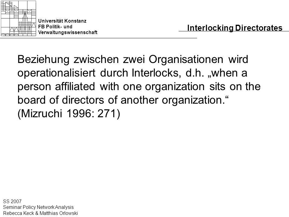 Universität Konstanz FB Politik- und Verwaltungswissenschaft SS 2007 Seminar Policy Network Analysis Rebecca Keck & Matthias Orlowski Interlocking Directorates Beziehung zwischen zwei Organisationen wird operationalisiert durch Interlocks, d.h.