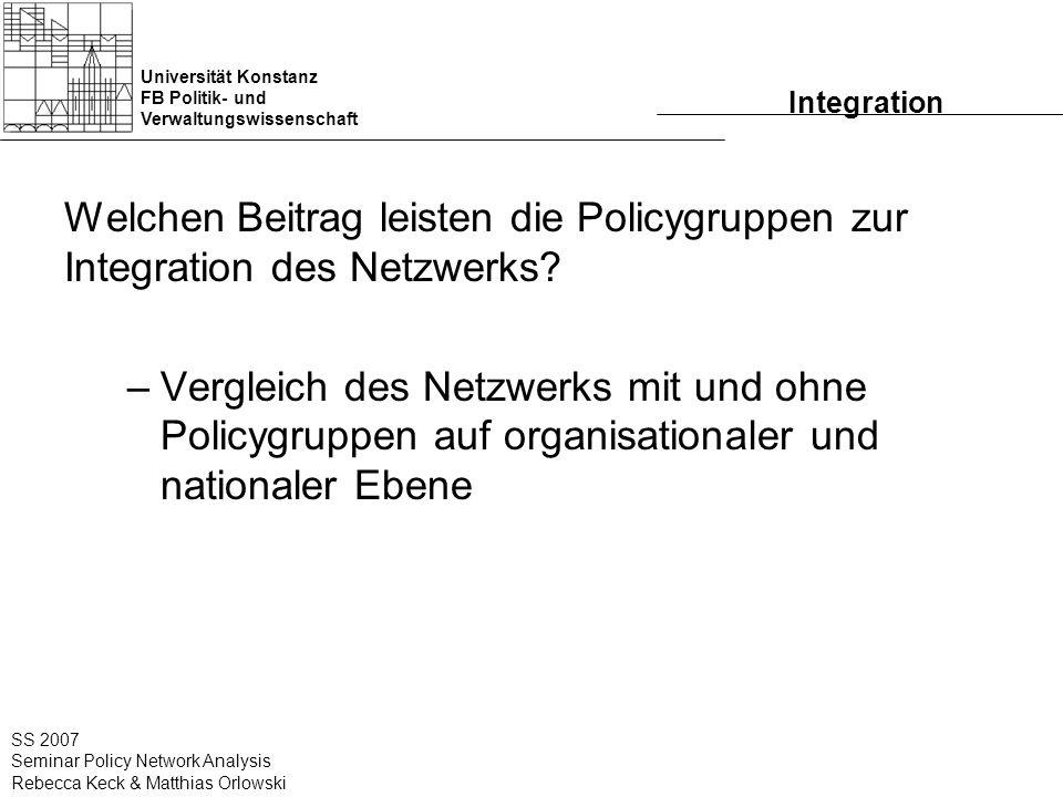 Universität Konstanz FB Politik- und Verwaltungswissenschaft SS 2007 Seminar Policy Network Analysis Rebecca Keck & Matthias Orlowski Integration Welchen Beitrag leisten die Policygruppen zur Integration des Netzwerks.