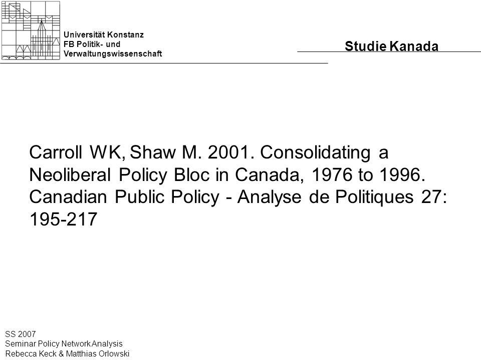 Universität Konstanz FB Politik- und Verwaltungswissenschaft SS 2007 Seminar Policy Network Analysis Rebecca Keck & Matthias Orlowski Studie Kanada Carroll WK, Shaw M.