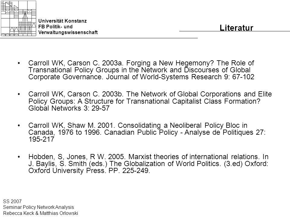 Universität Konstanz FB Politik- und Verwaltungswissenschaft SS 2007 Seminar Policy Network Analysis Rebecca Keck & Matthias Orlowski Literatur Carroll WK, Carson C.