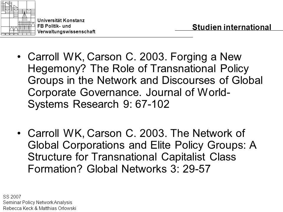 Universität Konstanz FB Politik- und Verwaltungswissenschaft SS 2007 Seminar Policy Network Analysis Rebecca Keck & Matthias Orlowski Studien international Carroll WK, Carson C.