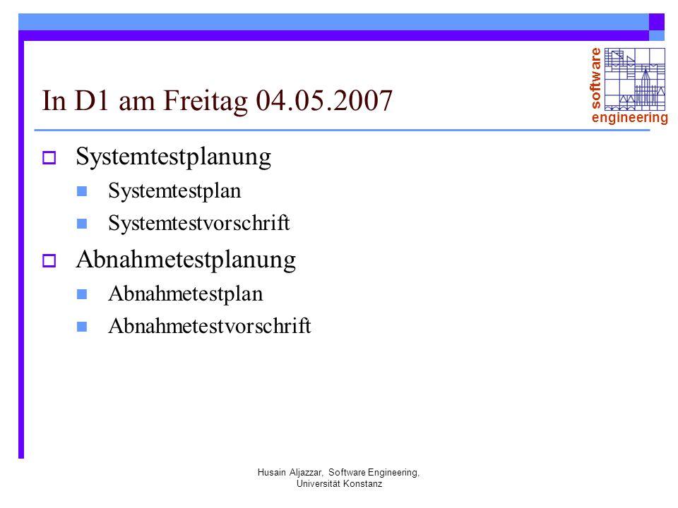 software engineering Husain Aljazzar, Software Engineering, Universität Konstanz In D1 am Freitag 04.05.2007 Systemtestplanung Systemtestplan Systemtestvorschrift Abnahmetestplanung Abnahmetestplan Abnahmetestvorschrift
