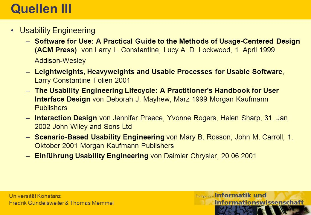 Universität Konstanz Fredrik Gundelsweiler & Thomas Memmel Quellen III Usability Engineering –Software for Use: A Practical Guide to the Methods of Us