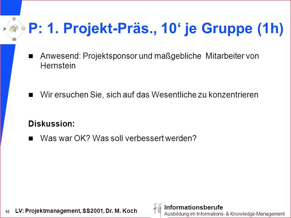LV: Projektmanagement, SS2001, Dr. M. Koch 10 Informationsberufe Ausbildung im Informations- & Knowledge-Management P: 1. Projekt-Präs., 10 je Gruppe