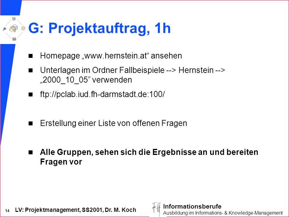 LV: Projektmanagement, SS2001, Dr. M. Koch 14 Informationsberufe Ausbildung im Informations- & Knowledge-Management G: Projektauftrag, 1h n Homepage w