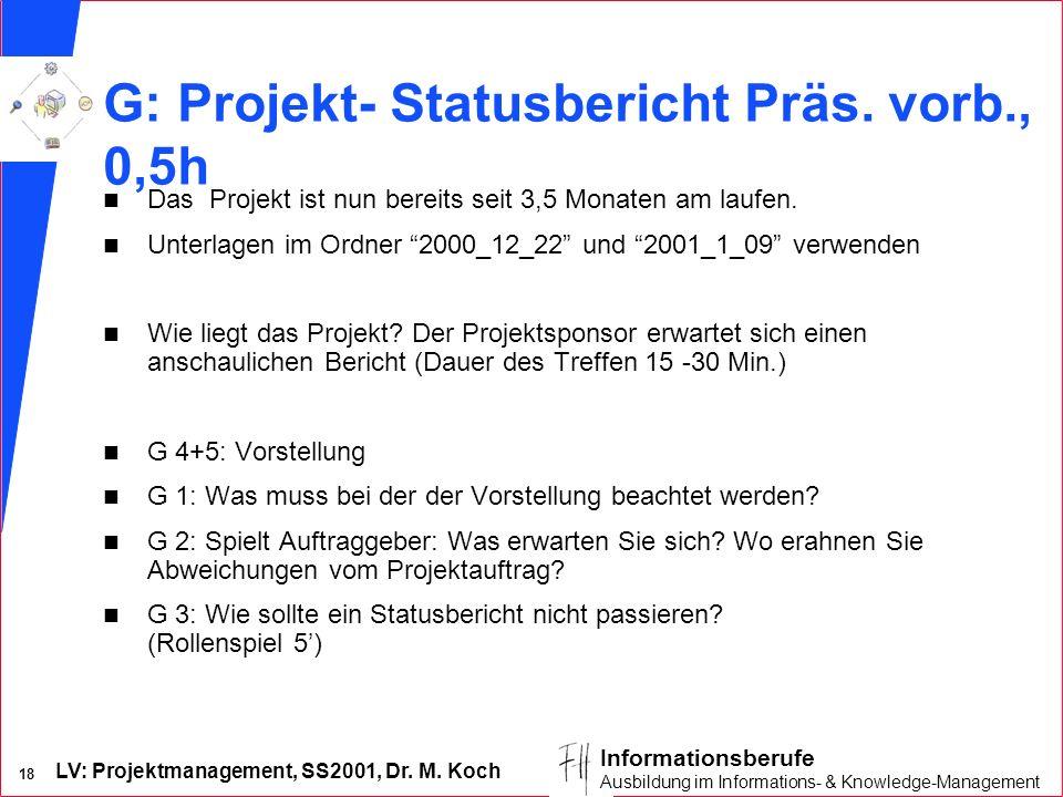 LV: Projektmanagement, SS2001, Dr. M. Koch 18 Informationsberufe Ausbildung im Informations- & Knowledge-Management G: Projekt- Statusbericht Präs. vo