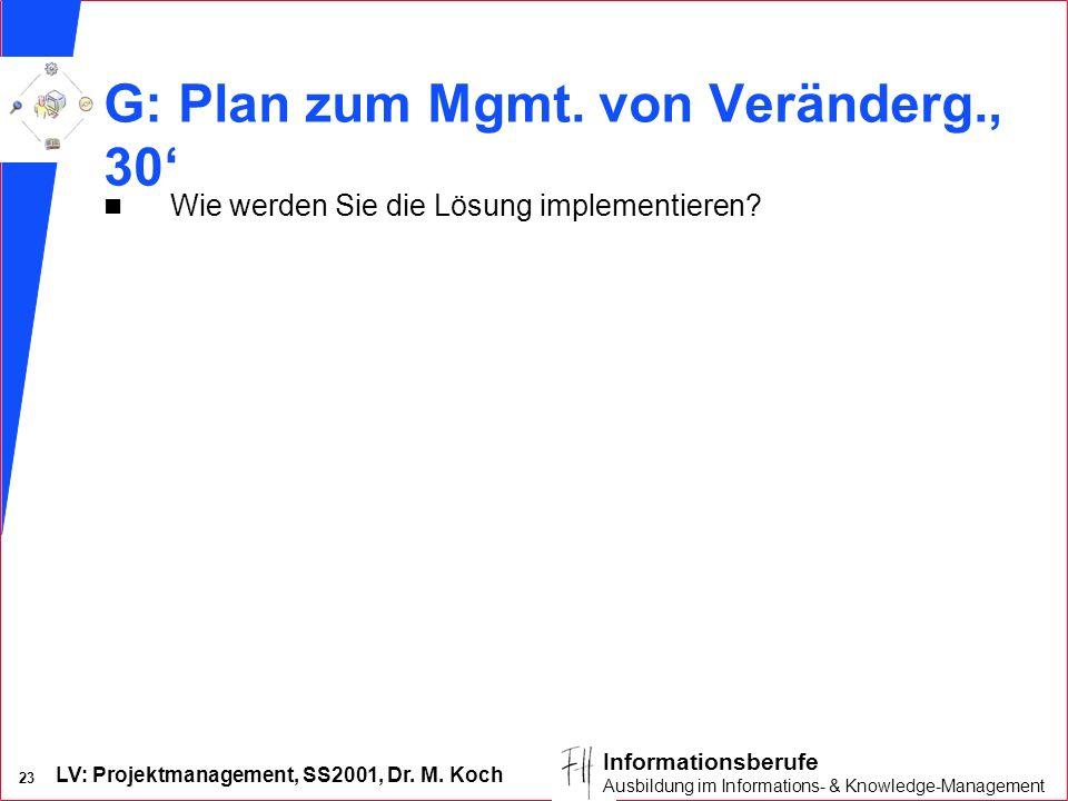 LV: Projektmanagement, SS2001, Dr. M. Koch 23 Informationsberufe Ausbildung im Informations- & Knowledge-Management G: Plan zum Mgmt. von Veränderg.,