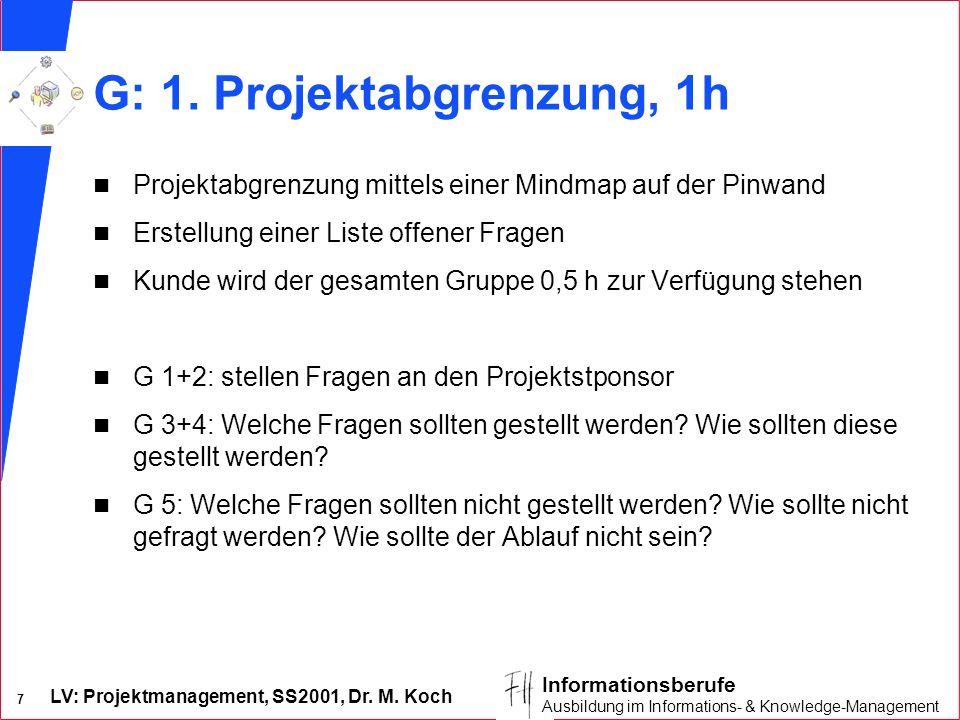 LV: Projektmanagement, SS2001, Dr. M. Koch 7 Informationsberufe Ausbildung im Informations- & Knowledge-Management G: 1. Projektabgrenzung, 1h n Proje