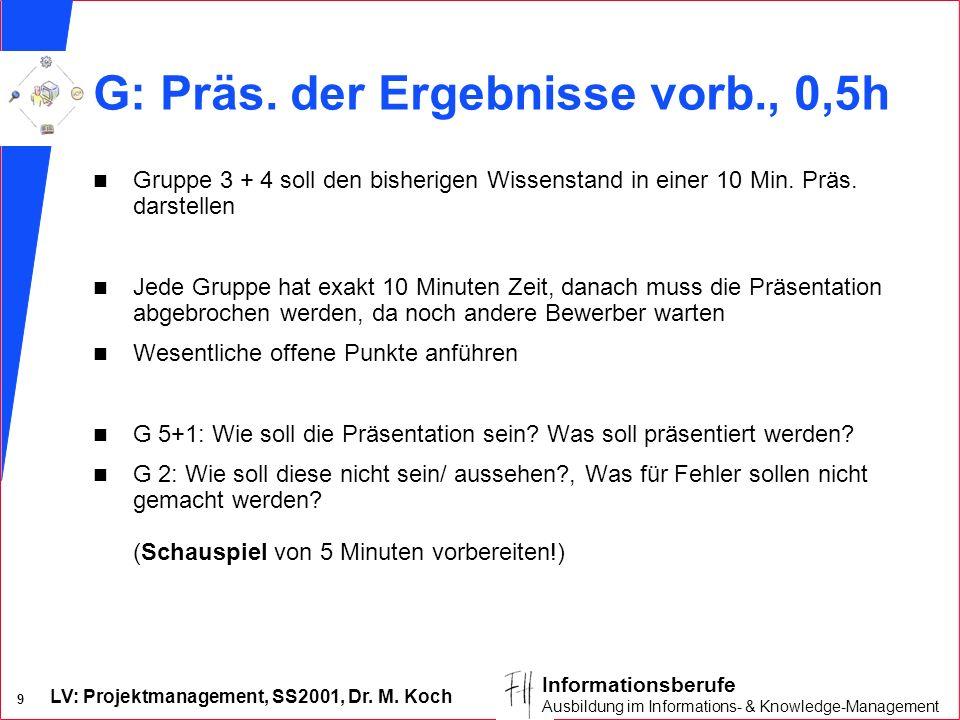 LV: Projektmanagement, SS2001, Dr. M. Koch 9 Informationsberufe Ausbildung im Informations- & Knowledge-Management G: Präs. der Ergebnisse vorb., 0,5h
