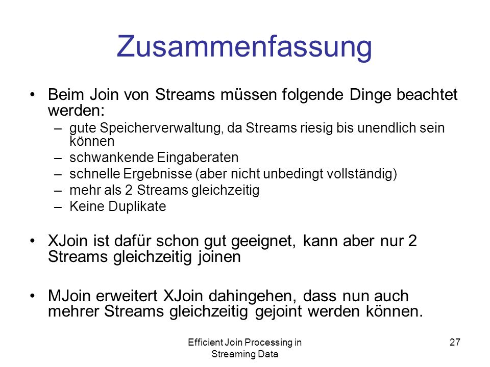 Efficient Join Processing in Streaming Data 27 Zusammenfassung Beim Join von Streams müssen folgende Dinge beachtet werden: –gute Speicherverwaltung, da Streams riesig bis unendlich sein können –schwankende Eingaberaten –schnelle Ergebnisse (aber nicht unbedingt vollständig) –mehr als 2 Streams gleichzeitig –Keine Duplikate XJoin ist dafür schon gut geeignet, kann aber nur 2 Streams gleichzeitig joinen MJoin erweitert XJoin dahingehen, dass nun auch mehrer Streams gleichzeitig gejoint werden können.