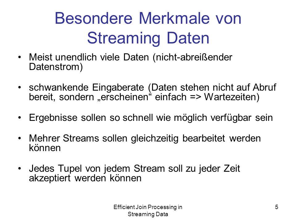 Efficient Join Processing in Streaming Data 5 Besondere Merkmale von Streaming Daten Meist unendlich viele Daten (nicht-abreißender Datenstrom) schwankende Eingaberate (Daten stehen nicht auf Abruf bereit, sondern erscheinen einfach => Wartezeiten) Ergebnisse sollen so schnell wie möglich verfügbar sein Mehrer Streams sollen gleichzeitig bearbeitet werden können Jedes Tupel von jedem Stream soll zu jeder Zeit akzeptiert werden können