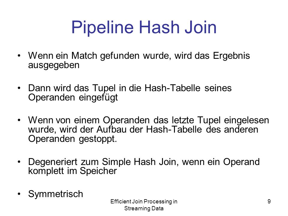 Efficient Join Processing in Streaming Data 9 Pipeline Hash Join Wenn ein Match gefunden wurde, wird das Ergebnis ausgegeben Dann wird das Tupel in die Hash-Tabelle seines Operanden eingefügt Wenn von einem Operanden das letzte Tupel eingelesen wurde, wird der Aufbau der Hash-Tabelle des anderen Operanden gestoppt.