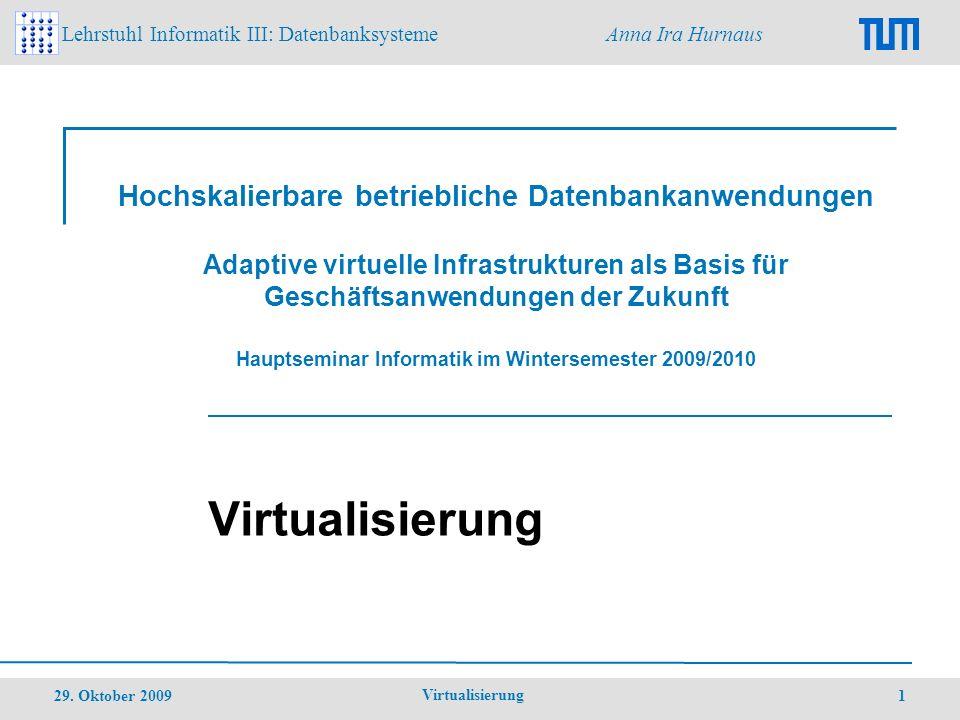 Lehrstuhl Informatik III: Datenbanksysteme Anna Ira Hurnaus 29.Oktober 2009 Virtualisierung 2 Gliederung 1.Einleitung 2.Servervirtualisierung 3.Client-Virtualisierung 4.Speichervirtualisierung 5.Netzwerkvirtualisierung 6.Ausblick