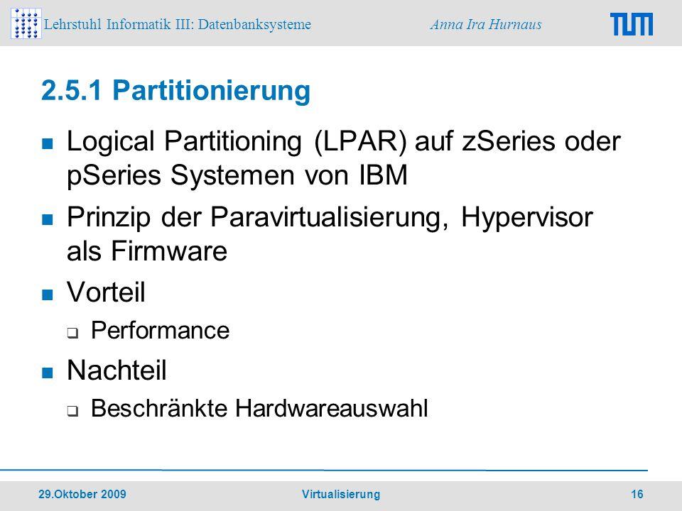 Lehrstuhl Informatik III: Datenbanksysteme Anna Ira Hurnaus 29.Oktober 2009 Virtualisierung 16 2.5.1 Partitionierung Logical Partitioning (LPAR) auf z
