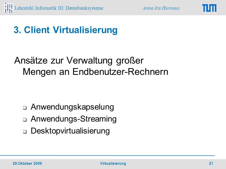 Lehrstuhl Informatik III: Datenbanksysteme Anna Ira Hurnaus 29.Oktober 2009 Virtualisierung 21 3. Client Virtualisierung Ansätze zur Verwaltung großer