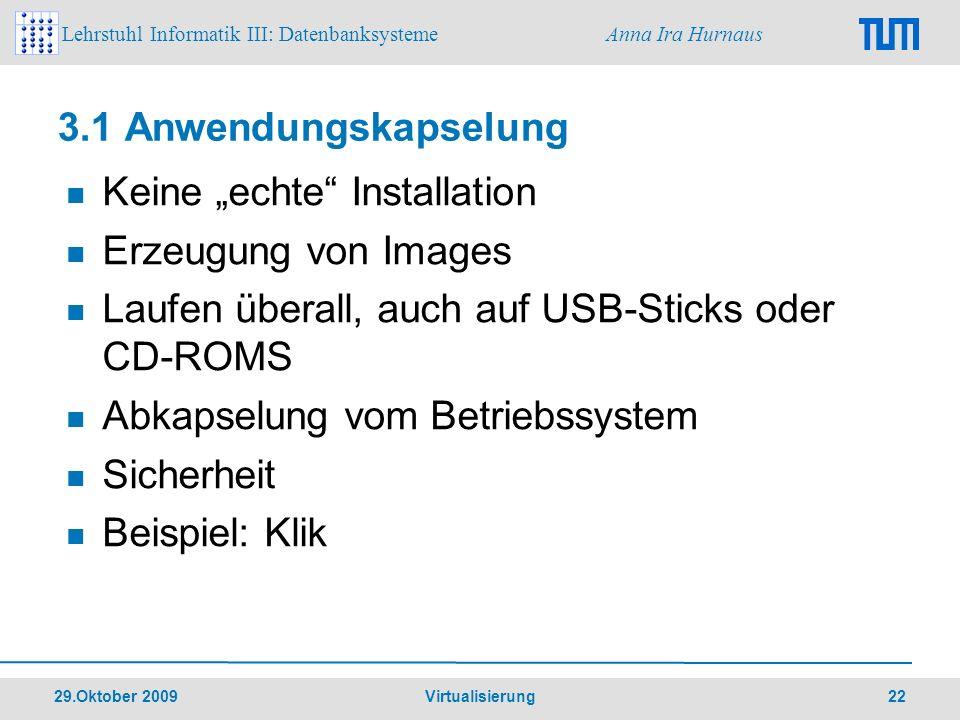 Lehrstuhl Informatik III: Datenbanksysteme Anna Ira Hurnaus 29.Oktober 2009 Virtualisierung 22 3.1 Anwendungskapselung Keine echte Installation Erzeug