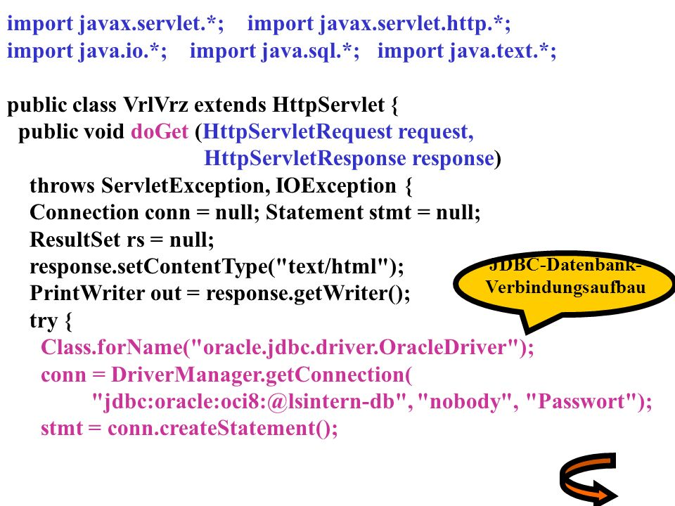 import javax.servlet.*; import javax.servlet.http.*; import java.io.*; import java.sql.*; import java.text.*; public class VrlVrz extends HttpServlet { public void doGet (HttpServletRequest request, HttpServletResponse response) throws ServletException, IOException { Connection conn = null; Statement stmt = null; ResultSet rs = null; response.setContentType( text/html ); PrintWriter out = response.getWriter(); try { Class.forName( oracle.jdbc.driver.OracleDriver ); conn = DriverManager.getConnection( , nobody , Passwort ); stmt = conn.createStatement(); JDBC-Datenbank- Verbindungsaufbau