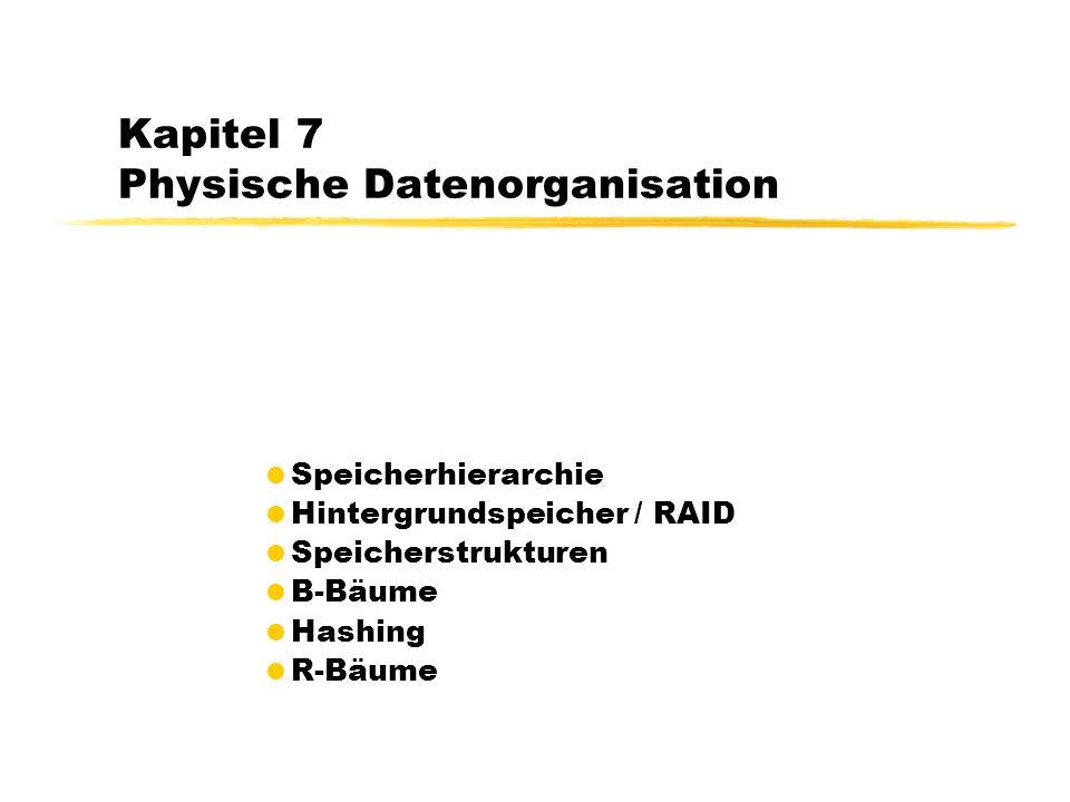 Kapitel 7 Physische Datenorganisation Speicherhierarchie Hintergrundspeicher / RAID Speicherstrukturen B-Bäume Hashing R-Bäume