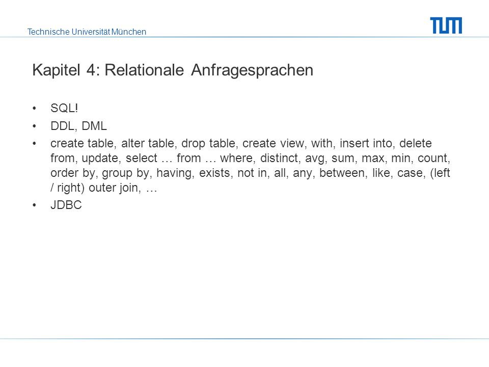 Technische Universität München Kapitel 4: Relationale Anfragesprachen SQL! DDL, DML create table, alter table, drop table, create view, with, insert i