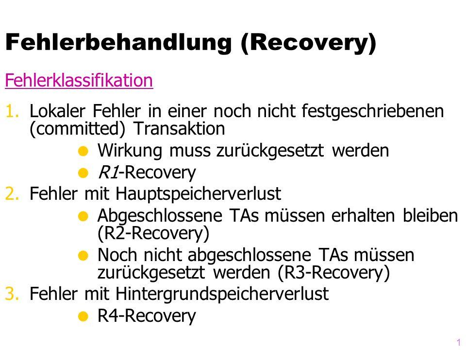 1 Fehlerbehandlung (Recovery) 1.Lokaler Fehler in einer noch nicht festgeschriebenen (committed) Transaktion Wirkung muss zurückgesetzt werden R1-Recovery 2.Fehler mit Hauptspeicherverlust Abgeschlossene TAs müssen erhalten bleiben (R2-Recovery) Noch nicht abgeschlossene TAs müssen zurückgesetzt werden (R3-Recovery) 3.Fehler mit Hintergrundspeicherverlust R4-Recovery Fehlerklassifikation