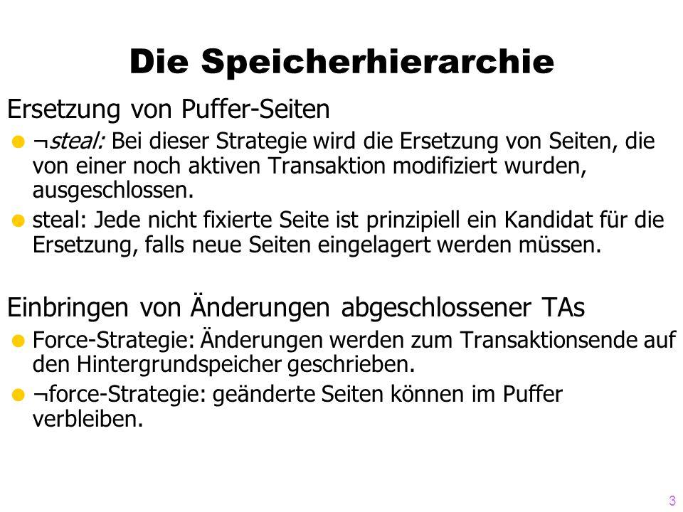 3 Die Speicherhierarchie Ersetzung von Puffer-Seiten ¬steal: Bei dieser Strategie wird die Ersetzung von Seiten, die von einer noch aktiven Transaktion modifiziert wurden, ausgeschlossen.