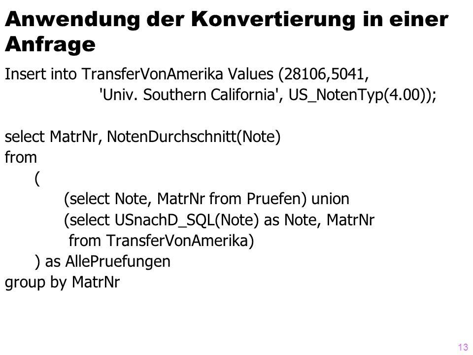 13 Anwendung der Konvertierung in einer Anfrage Insert into TransferVonAmerika Values (28106,5041, 'Univ. Southern California', US_NotenTyp(4.00)); se