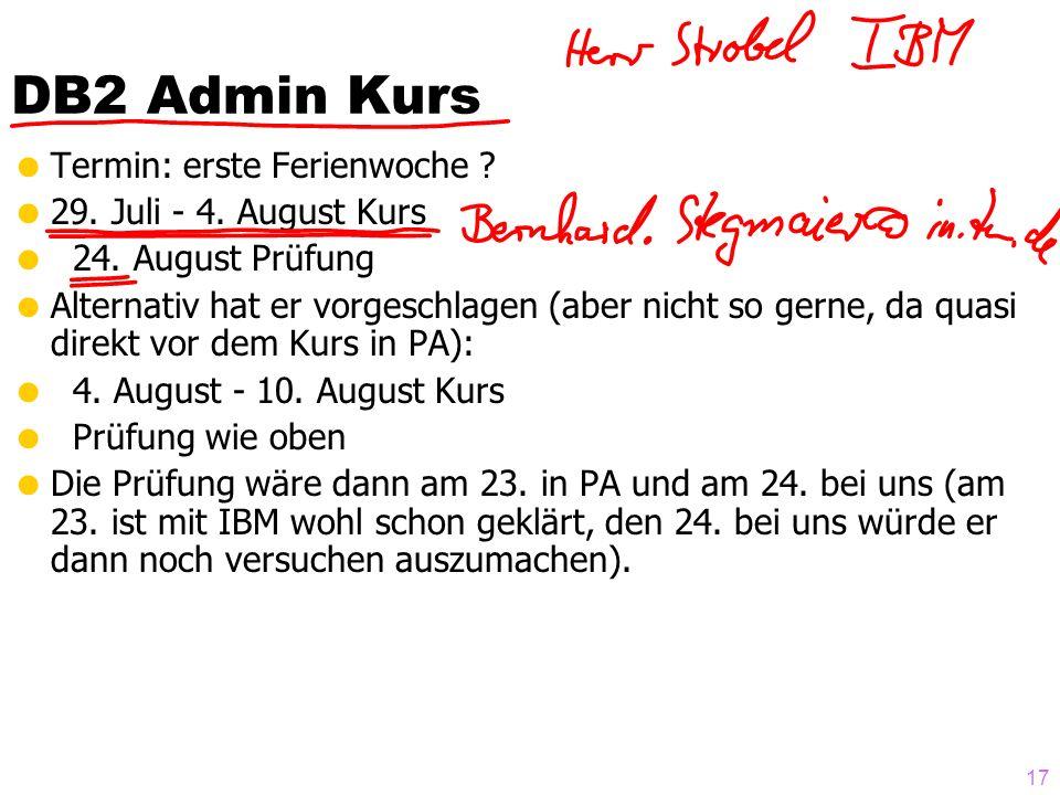 17 DB2 Admin Kurs Termin: erste Ferienwoche ? 29. Juli - 4. August Kurs 24. August Prüfung Alternativ hat er vorgeschlagen (aber nicht so gerne, da qu