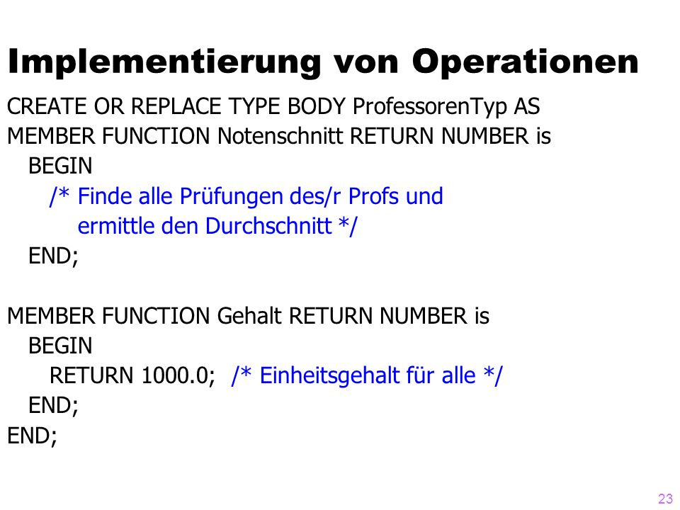 23 Implementierung von Operationen CREATE OR REPLACE TYPE BODY ProfessorenTyp AS MEMBER FUNCTION Notenschnitt RETURN NUMBER is BEGIN /* Finde alle Prü