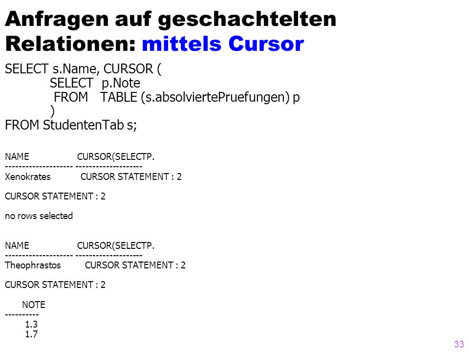 33 Anfragen auf geschachtelten Relationen: mittels Cursor SELECT s.Name, CURSOR ( SELECT p.Note FROM TABLE (s.absolviertePruefungen) p ) FROM Studente