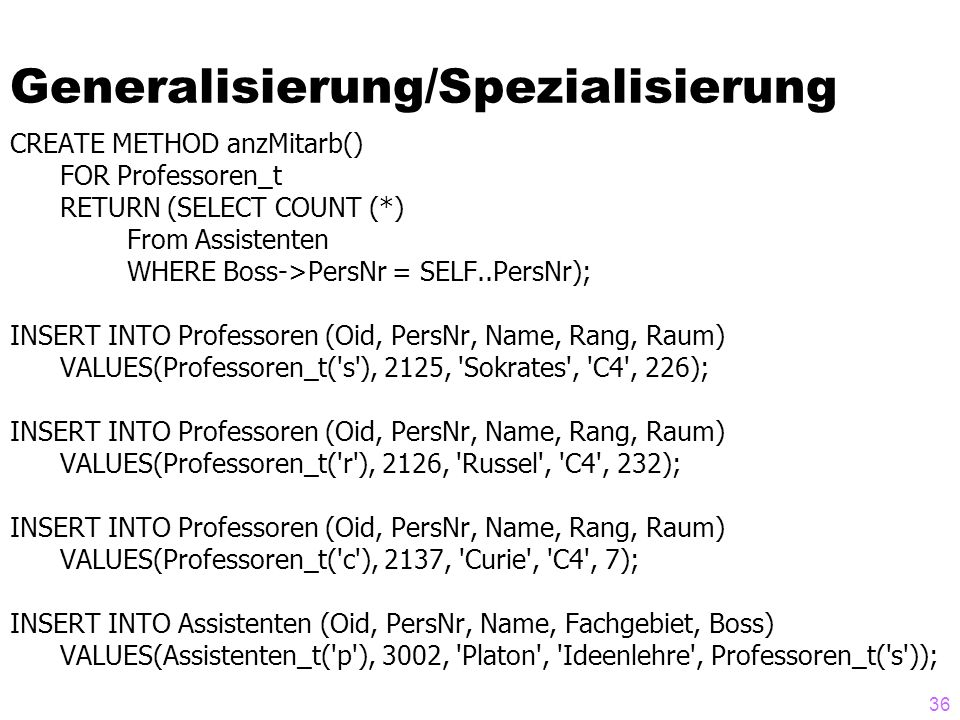 36 Generalisierung/Spezialisierung CREATE METHOD anzMitarb() FOR Professoren_t RETURN (SELECT COUNT (*) From Assistenten WHERE Boss->PersNr = SELF..Pe