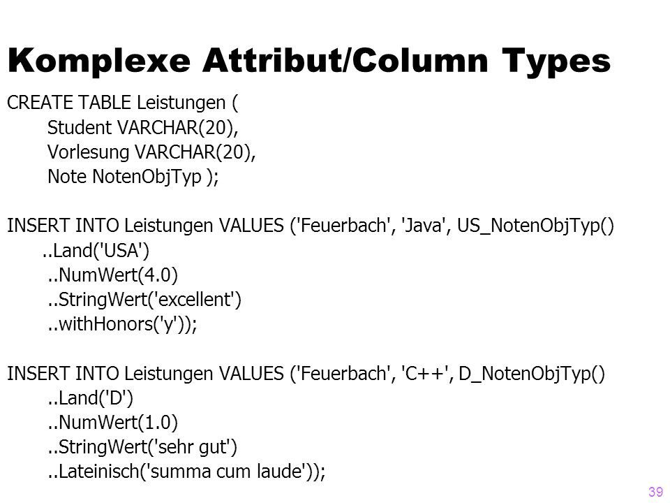 39 Komplexe Attribut/Column Types CREATE TABLE Leistungen ( Student VARCHAR(20), Vorlesung VARCHAR(20), Note NotenObjTyp ); INSERT INTO Leistungen VAL