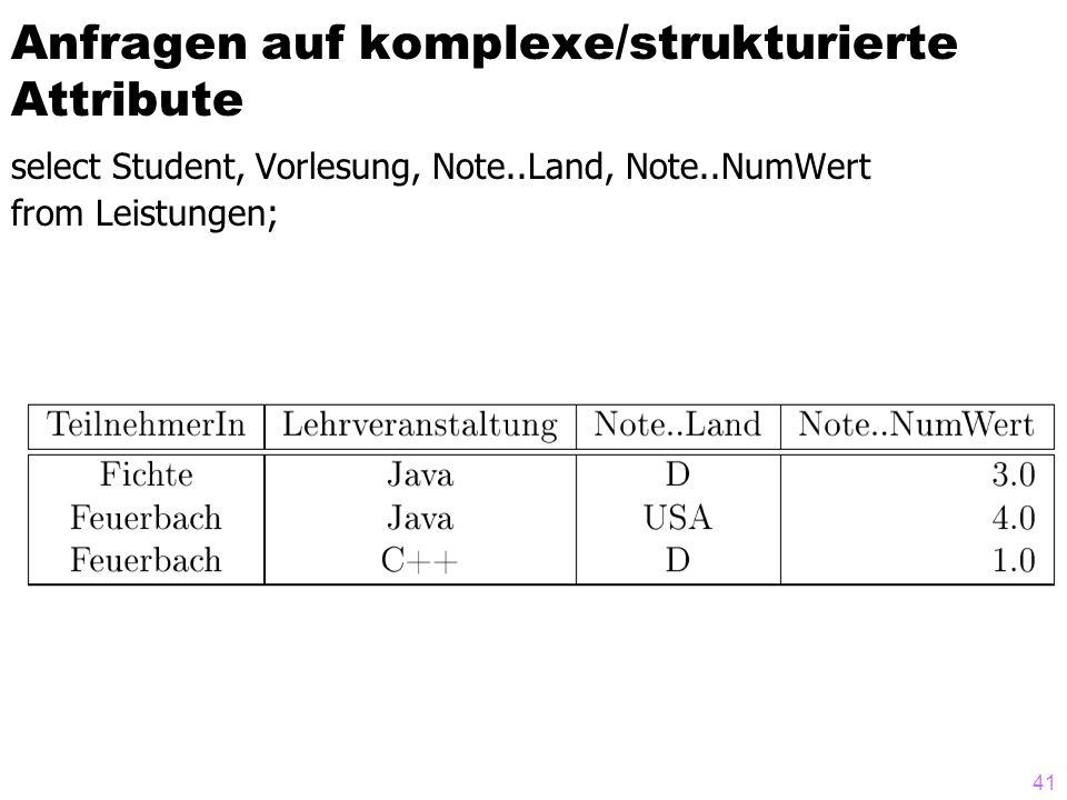 41 Anfragen auf komplexe/strukturierte Attribute select Student, Vorlesung, Note..Land, Note..NumWert from Leistungen;