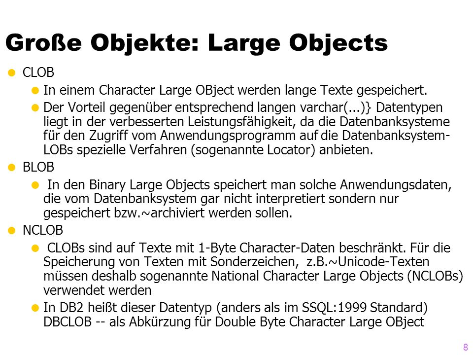 8 Große Objekte: Large Objects CLOB In einem Character Large OBject werden lange Texte gespeichert. Der Vorteil gegenüber entsprechend langen varchar(
