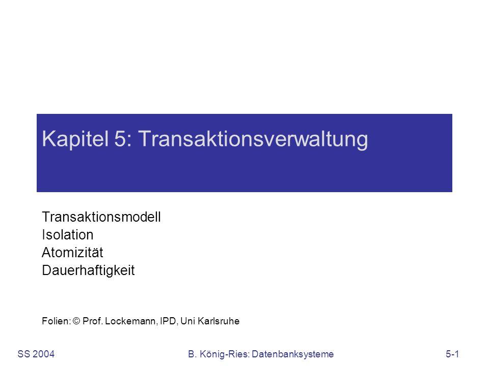SS 2004B. König-Ries: Datenbanksysteme5-1 Kapitel 5: Transaktionsverwaltung Transaktionsmodell Isolation Atomizität Dauerhaftigkeit Folien: © Prof. Lo
