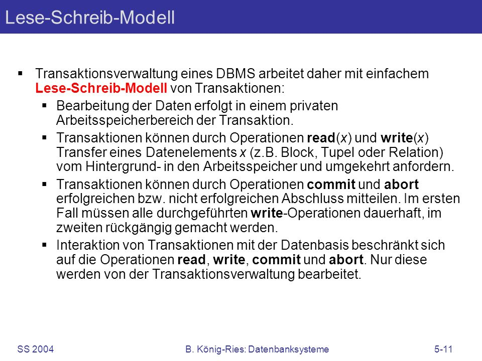 SS 2004B. König-Ries: Datenbanksysteme5-11 Lese-Schreib-Modell Transaktionsverwaltung eines DBMS arbeitet daher mit einfachem Lese-Schreib-Modell von