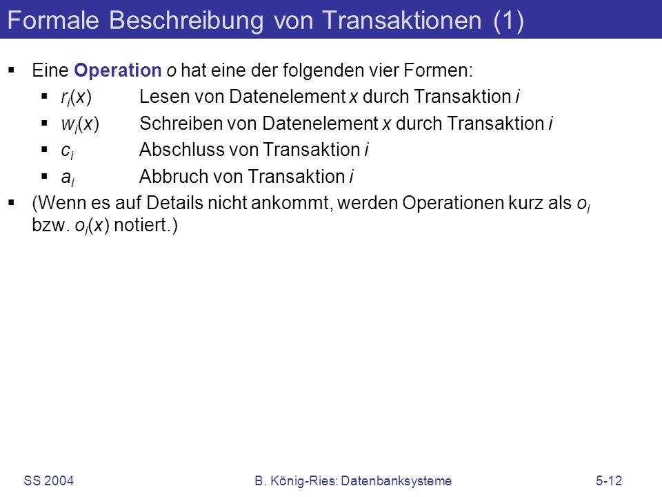 SS 2004B. König-Ries: Datenbanksysteme5-12 Formale Beschreibung von Transaktionen (1) Eine Operation o hat eine der folgenden vier Formen: r i (x)Lese