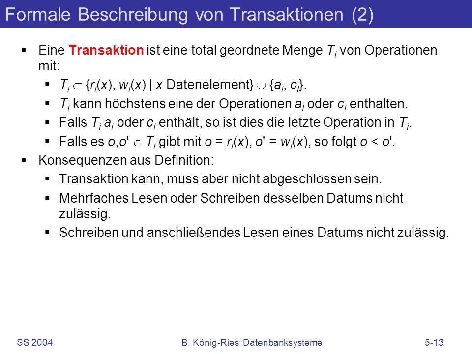 SS 2004B. König-Ries: Datenbanksysteme5-13 Formale Beschreibung von Transaktionen (2) Eine Transaktion ist eine total geordnete Menge T i von Operatio