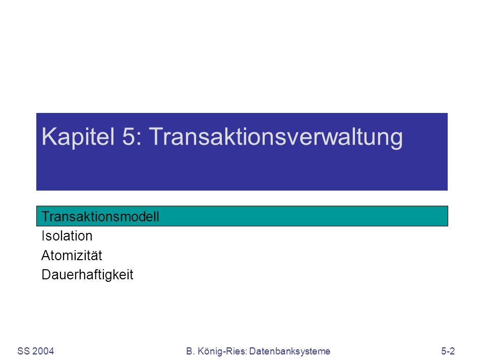 SS 2004B. König-Ries: Datenbanksysteme5-2 Kapitel 5: Transaktionsverwaltung Transaktionsmodell Isolation Atomizität Dauerhaftigkeit