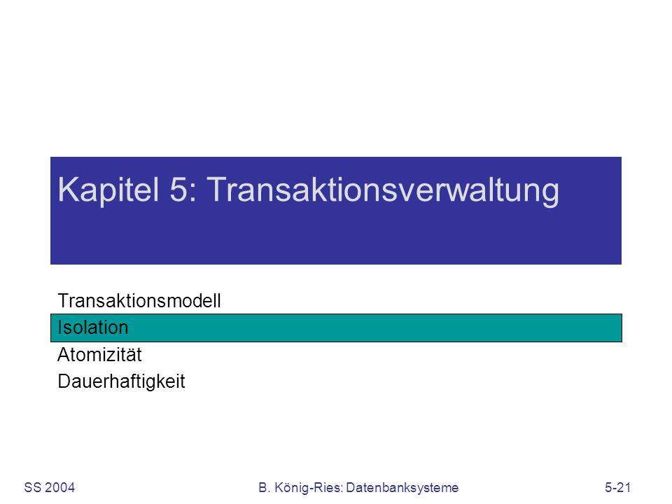 SS 2004B. König-Ries: Datenbanksysteme5-21 Kapitel 5: Transaktionsverwaltung Transaktionsmodell Isolation Atomizität Dauerhaftigkeit